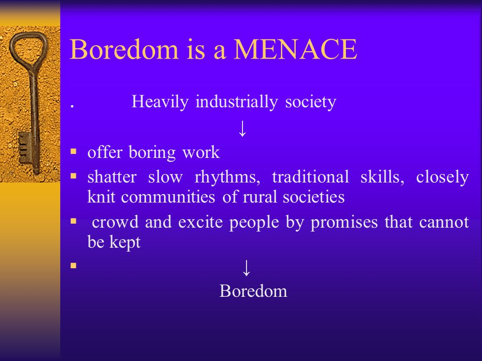 Boredom is a MENACE . Heavily industrially society ↓ offer boring work