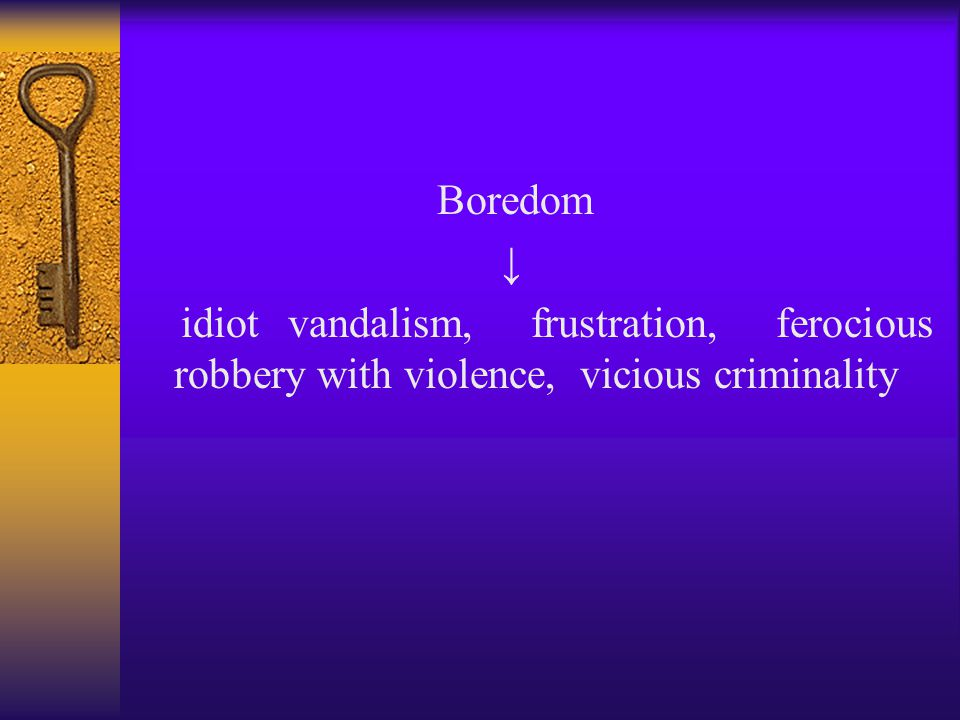Boredom ↓ idiot vandalism, frustration, ferocious robbery with violence, vicious criminality
