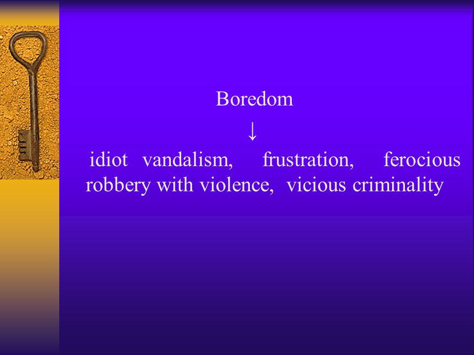 Boredom ↓ idiot vandalism, frustration, ferocious robbery with violence, vicious criminality