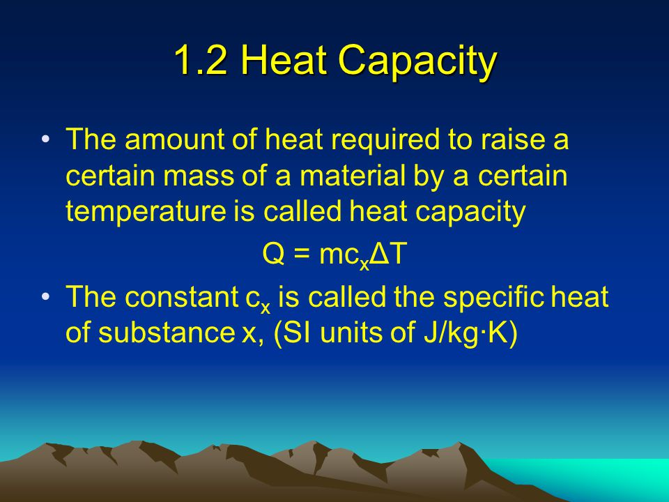 1.2 Heat Capacity The amount of heat required to raise a certain mass of a material by a certain temperature is called heat capacity.