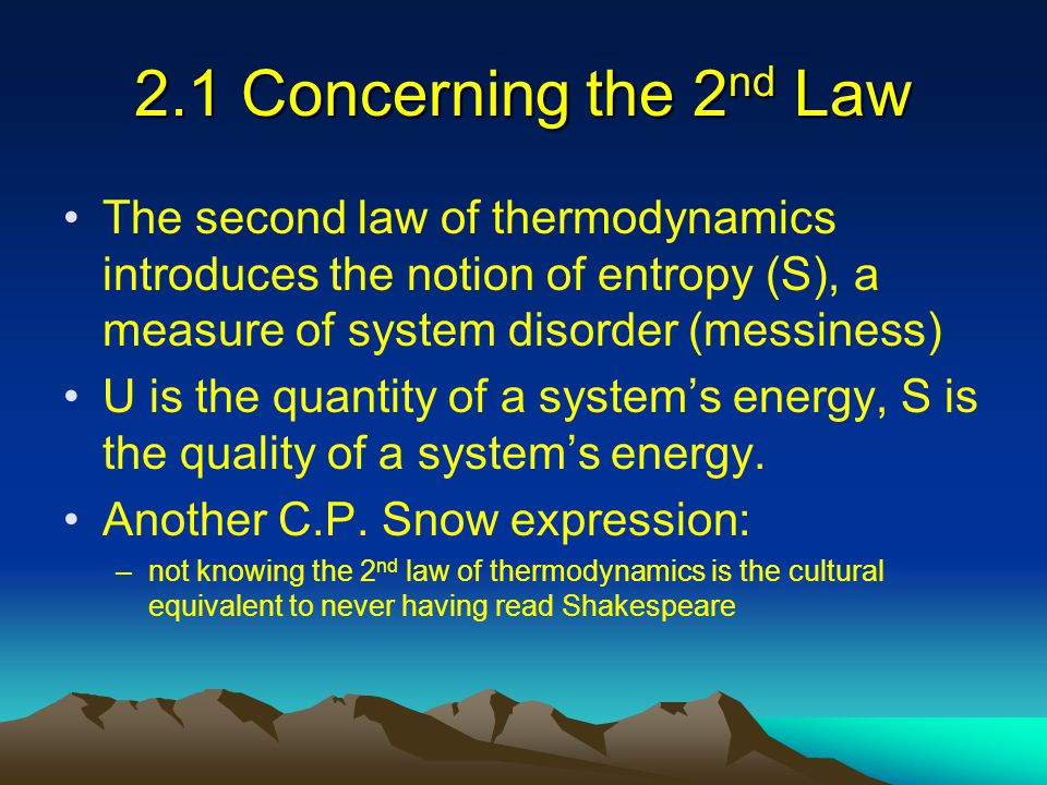 2.1 Concerning the 2nd Law The second law of thermodynamics introduces the notion of entropy (S), a measure of system disorder (messiness)