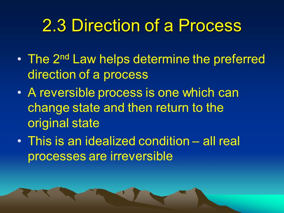 2.3 Direction of a Process The 2nd Law helps determine the preferred direction of a process.
