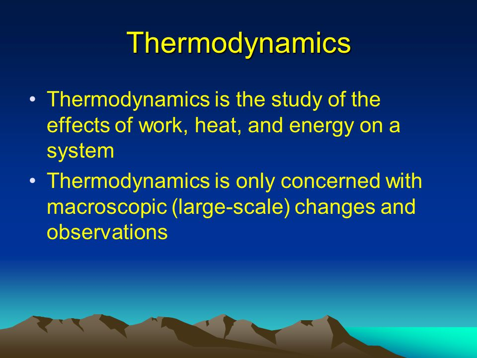 Thermodynamics Thermodynamics is the study of the effects of work, heat, and energy on a system.