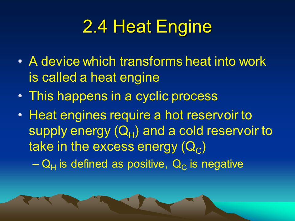 2.4 Heat Engine A device which transforms heat into work is called a heat engine. This happens in a cyclic process.