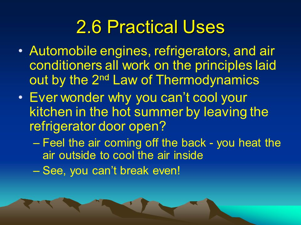 2.6 Practical Uses Automobile engines, refrigerators, and air conditioners all work on the principles laid out by the 2nd Law of Thermodynamics.