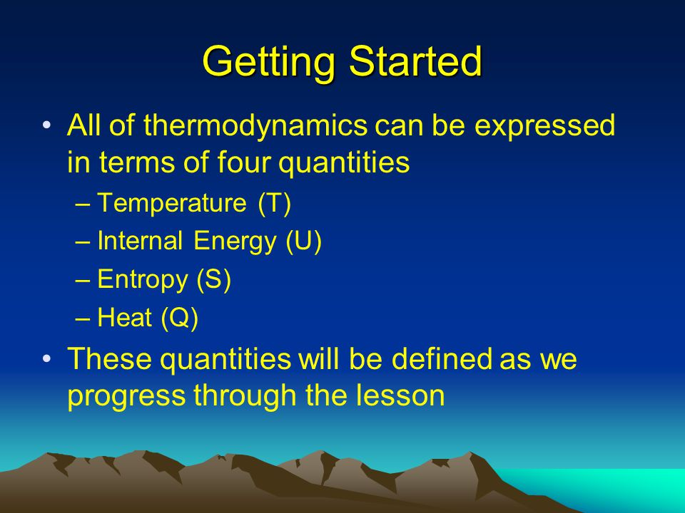 Getting Started All of thermodynamics can be expressed in terms of four quantities. Temperature (T)