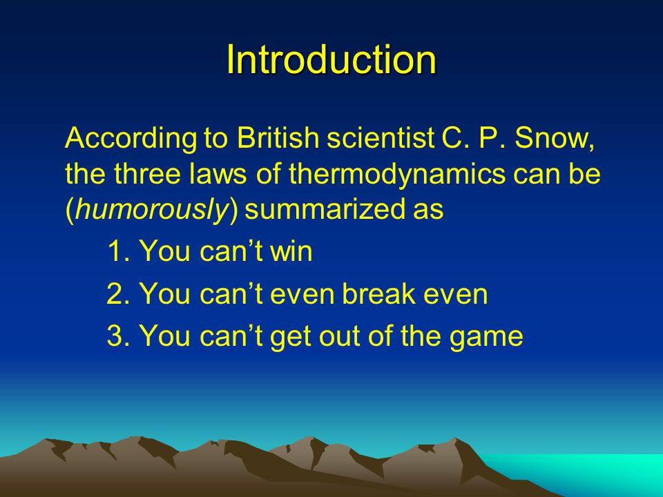 Introduction According to British scientist C. P. Snow, the three laws of thermodynamics can be (humorously) summarized as.