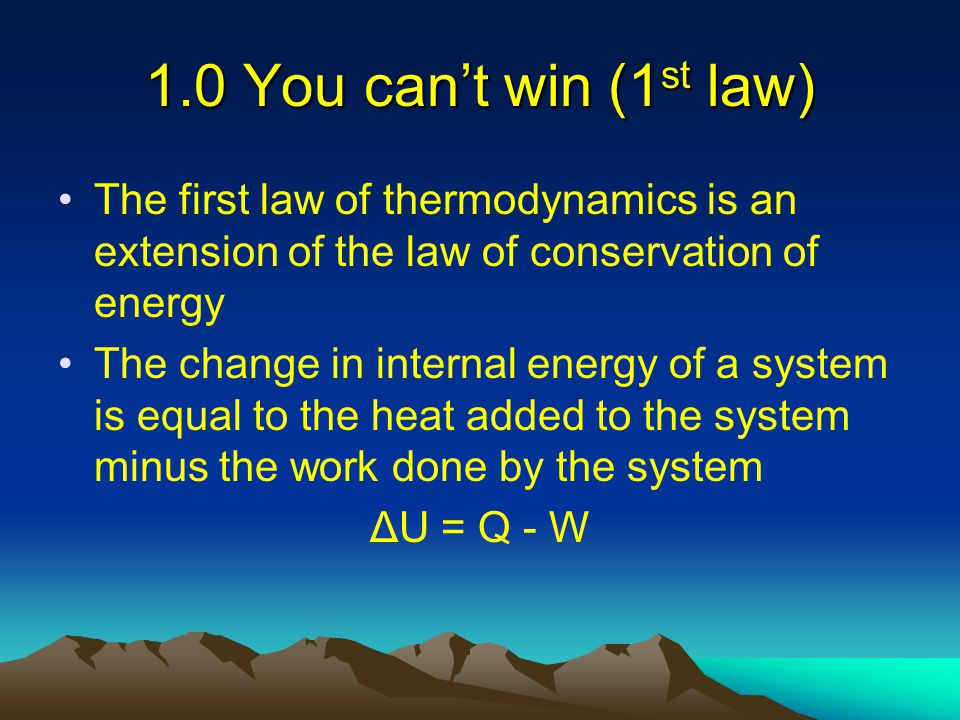 1.0 You can't win (1st law) The first law of thermodynamics is an extension of the law of conservation of energy.