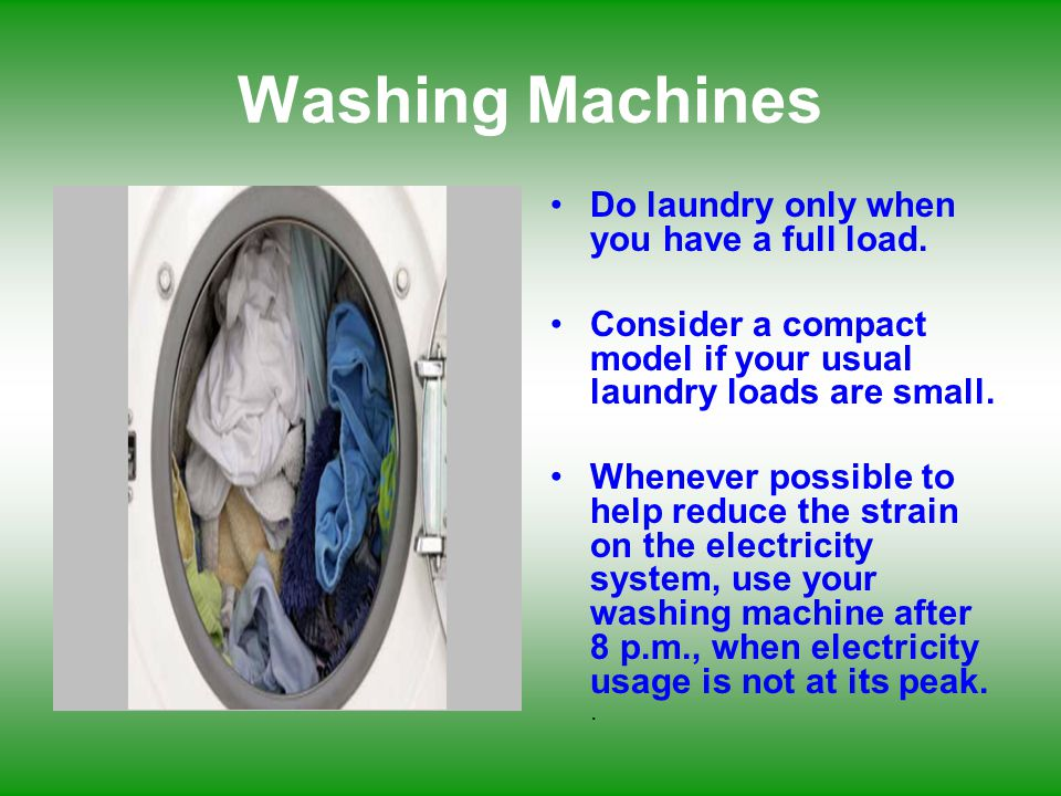 Washing Machines Do laundry only when you have a full load.