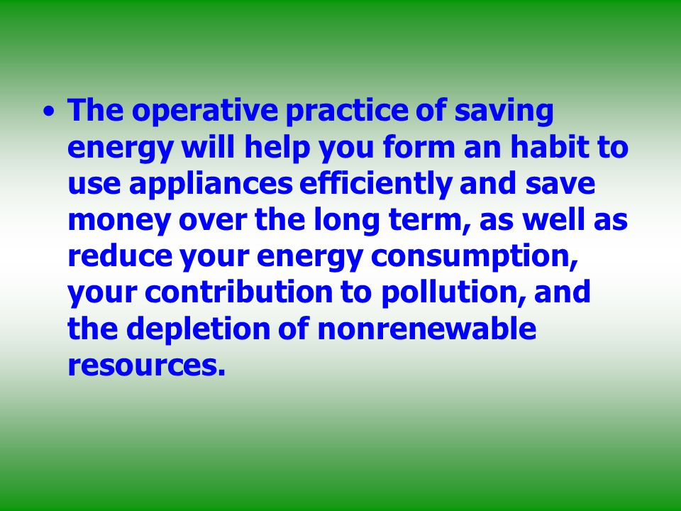 The operative practice of saving energy will help you form an habit to use appliances efficiently and save money over the long term, as well as reduce your energy consumption, your contribution to pollution, and the depletion of nonrenewable resources.