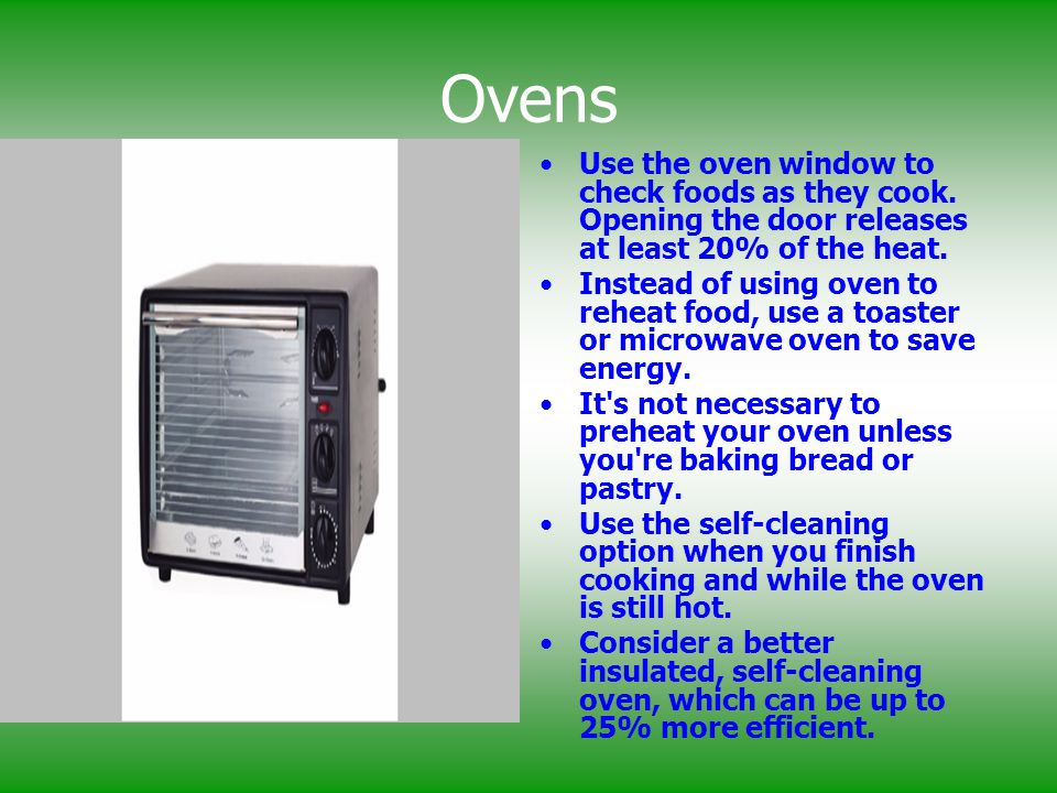 Ovens Use the oven window to check foods as they cook. Opening the door releases at least 20% of the heat.