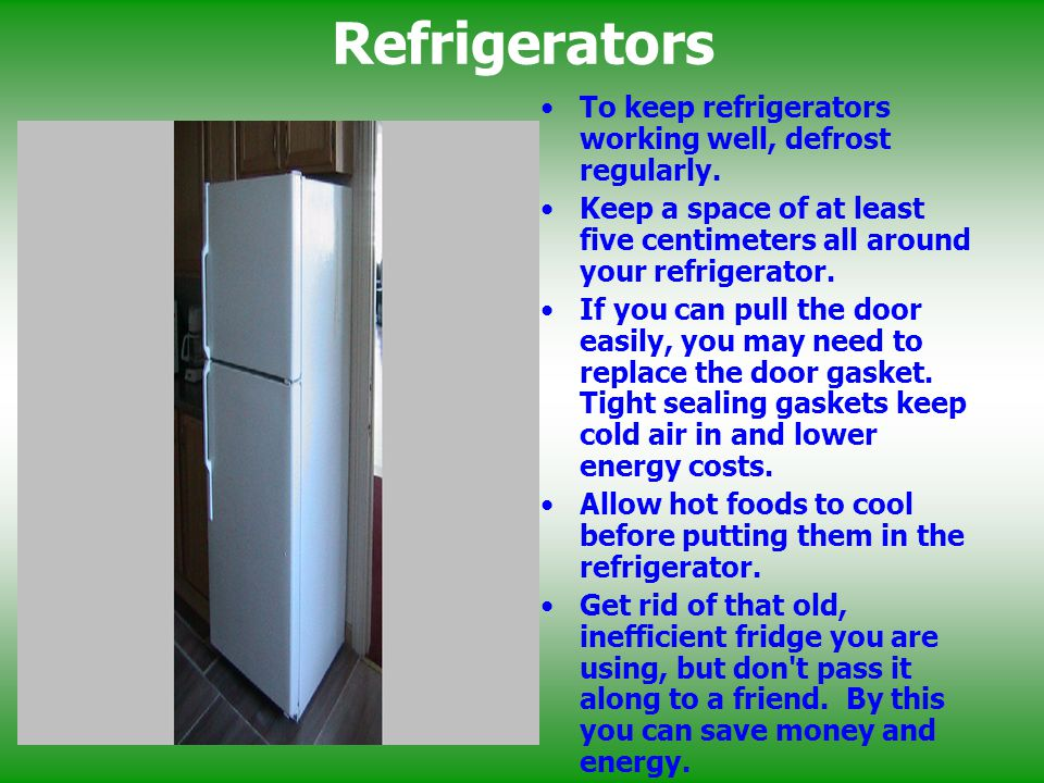 Refrigerators To keep refrigerators working well, defrost regularly.