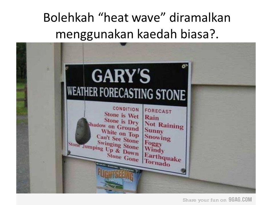 Bolehkah heat wave diramalkan menggunakan kaedah biasa .