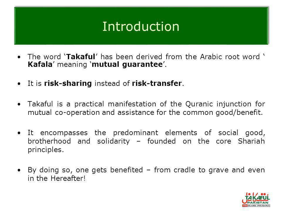 Introduction The word 'Takaful' has been derived from the Arabic root word ' Kafala' meaning 'mutual guarantee'.