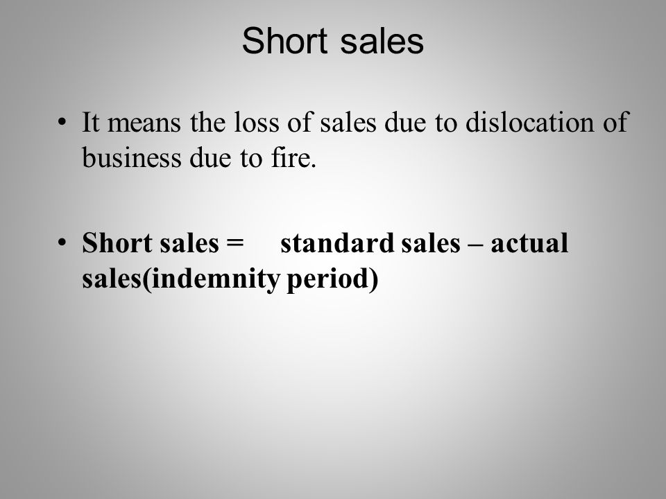 Short sales It means the loss of sales due to dislocation of business due to fire.