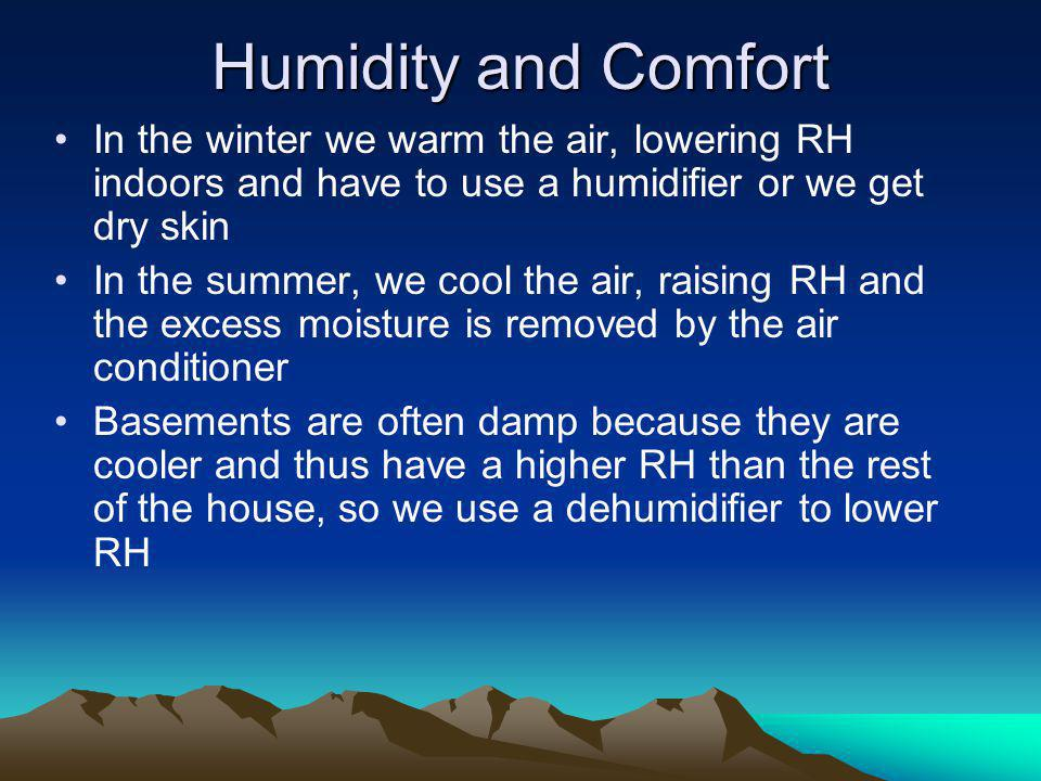 Humidity and Comfort In the winter we warm the air, lowering RH indoors and have to use a humidifier or we get dry skin.