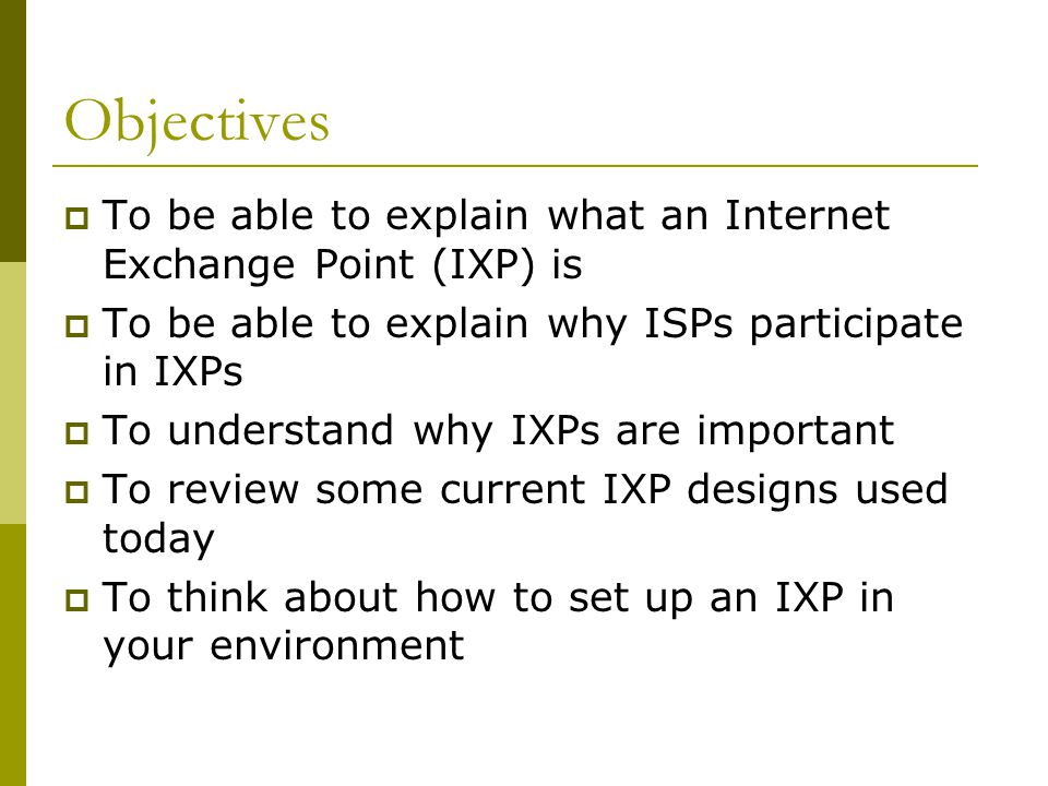 Objectives To be able to explain what an Internet Exchange Point (IXP) is. To be able to explain why ISPs participate in IXPs.