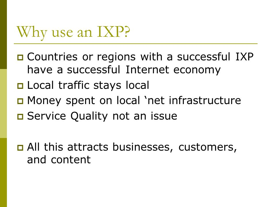 Why use an IXP Countries or regions with a successful IXP have a successful Internet economy. Local traffic stays local.