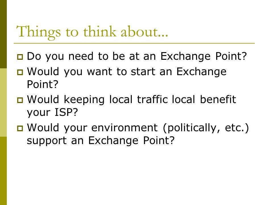 Things to think about... Do you need to be at an Exchange Point