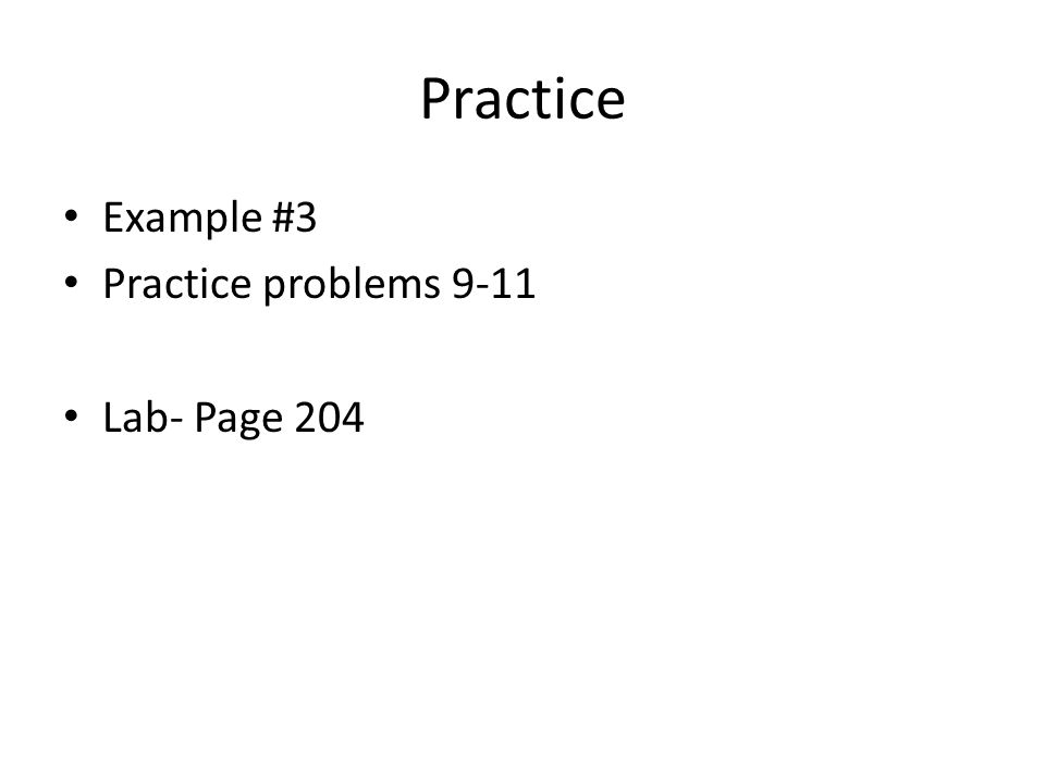 Practice Example #3 Practice problems 9-11 Lab- Page 204