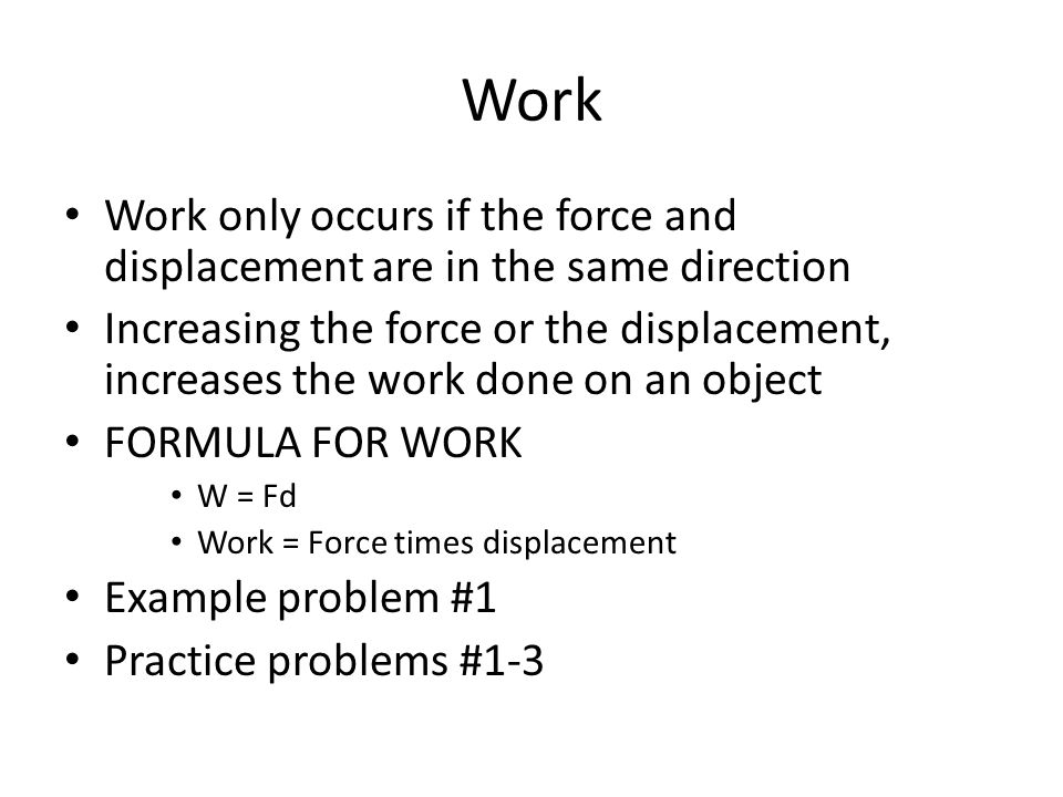 Work Work only occurs if the force and displacement are in the same direction.