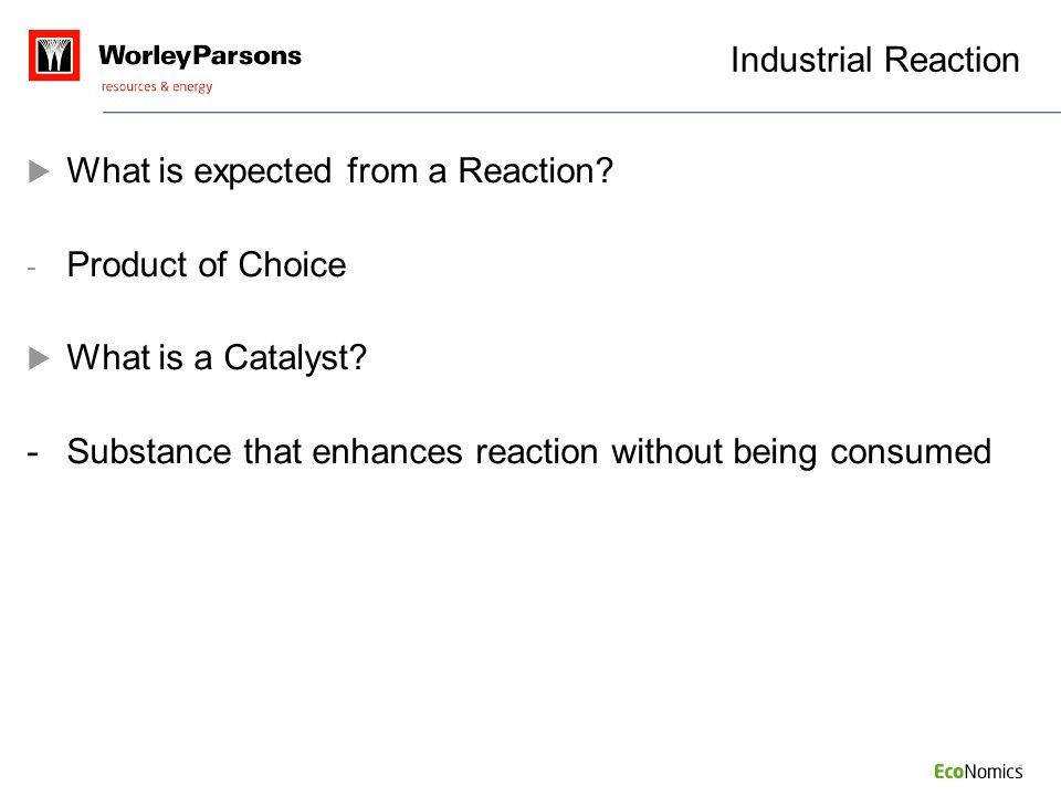 Industrial Reaction What is expected from a Reaction Product of Choice. What is a Catalyst