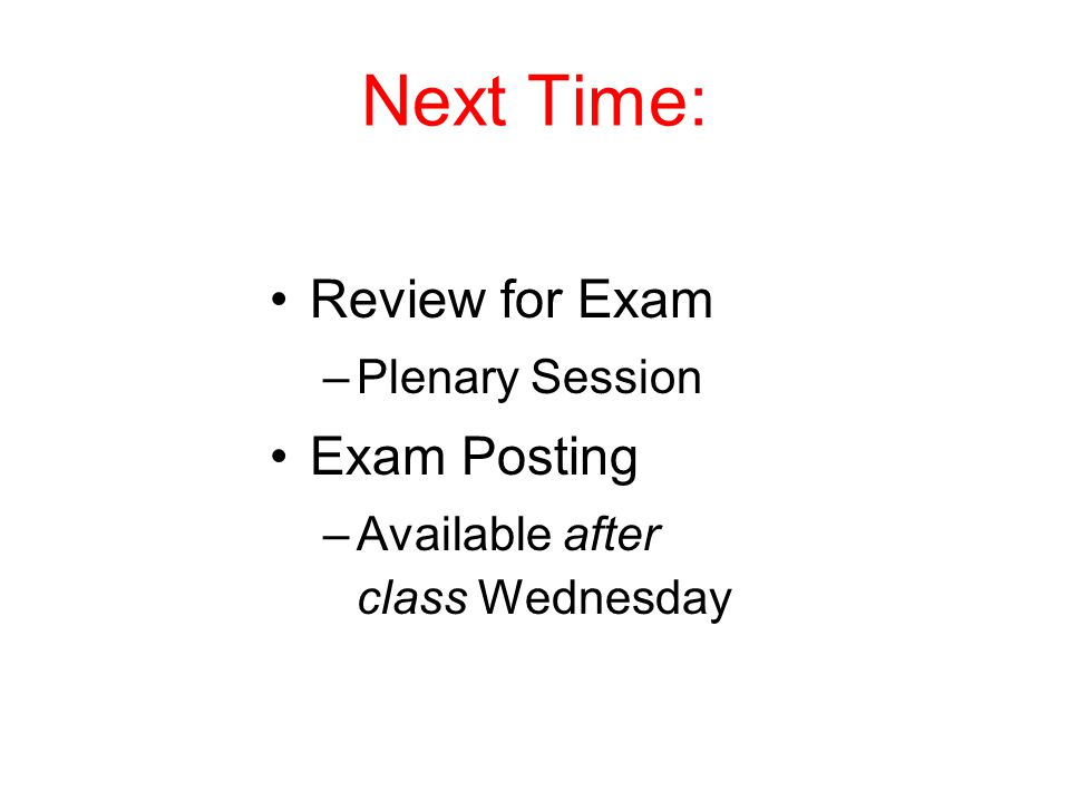 Next Time: Review for Exam Exam Posting Plenary Session