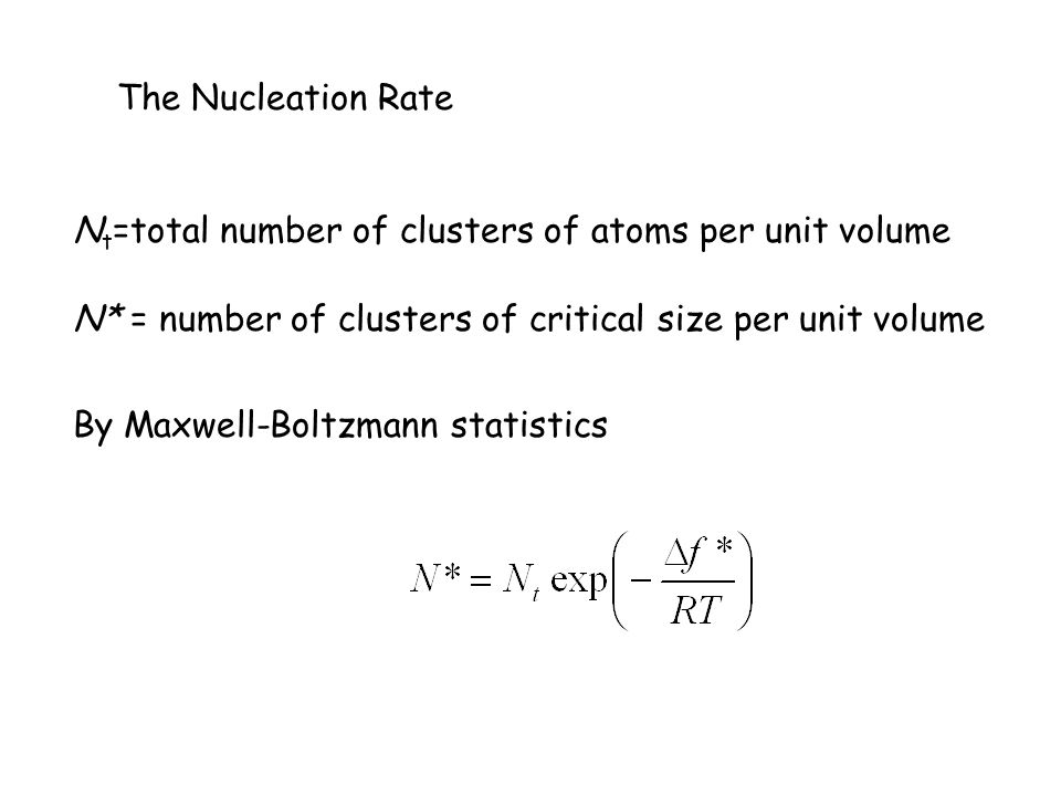 The Nucleation Rate Nt=total number of clusters of atoms per unit volume. N* = number of clusters of critical size per unit volume.
