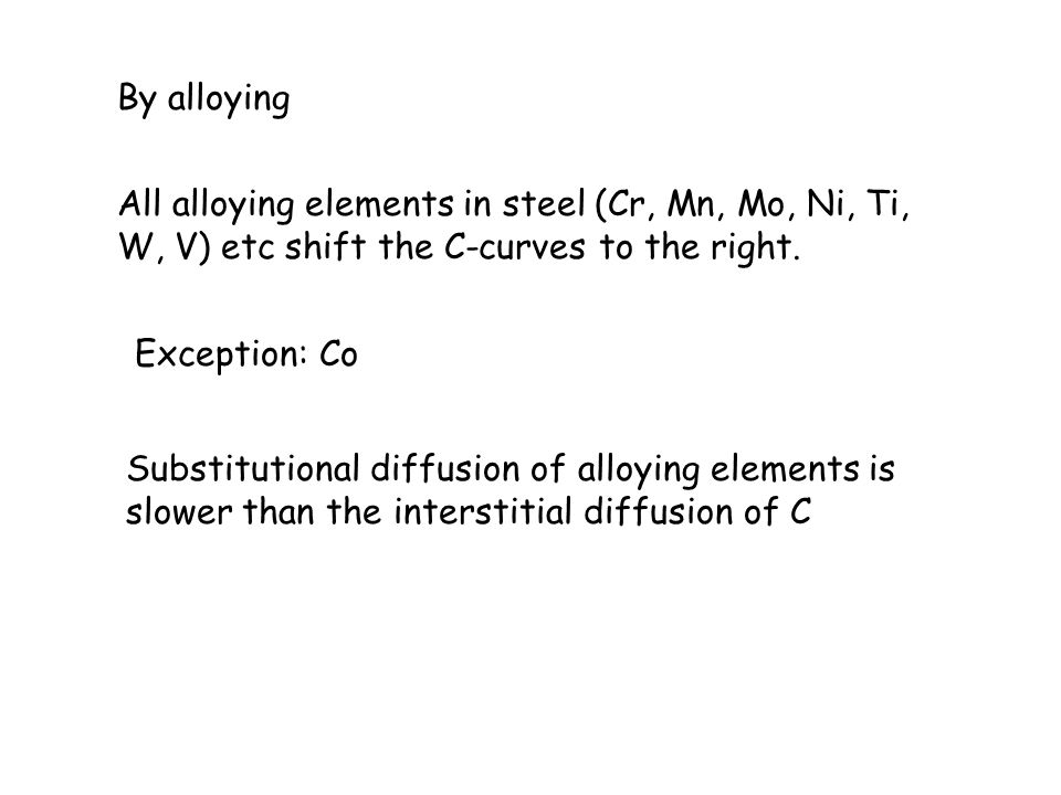 By alloying All alloying elements in steel (Cr, Mn, Mo, Ni, Ti, W, V) etc shift the C-curves to the right.