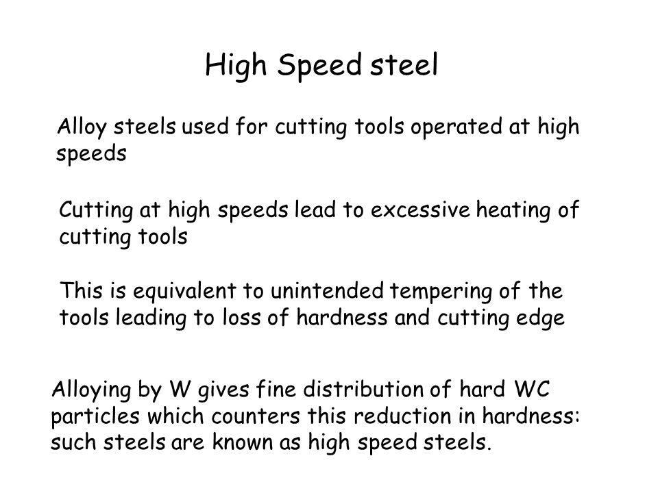 High Speed steel Alloy steels used for cutting tools operated at high speeds. Cutting at high speeds lead to excessive heating of cutting tools.