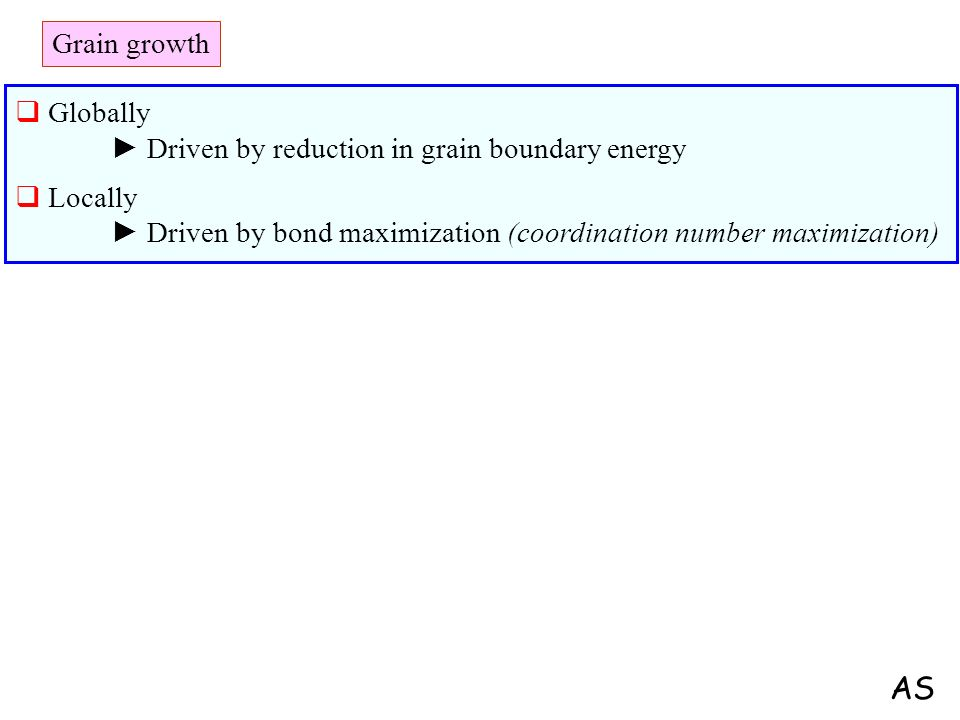 Grain growth Globally ► Driven by reduction in grain boundary energy. Locally ► Driven by bond maximization (coordination number maximization)