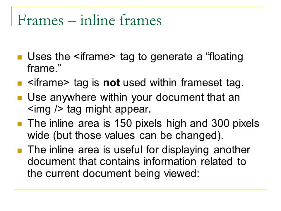 Frames – inline frames Uses the <iframe> tag to generate a floating frame. <iframe> tag is not used within frameset tag.