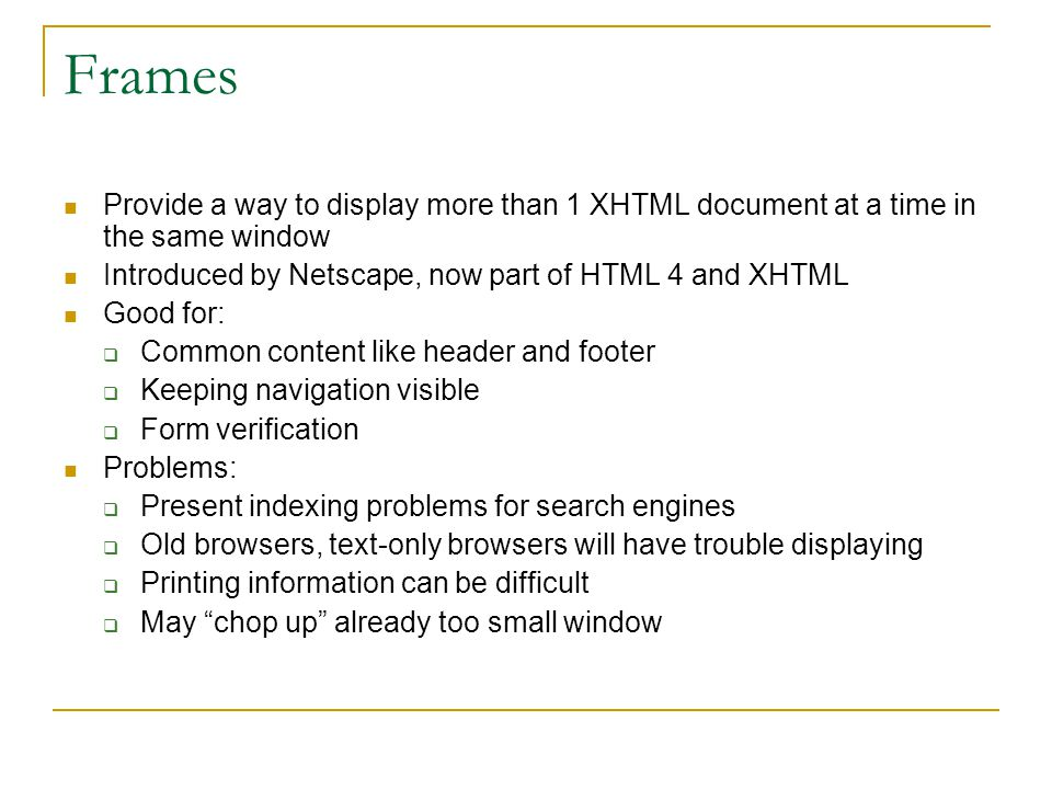 Frames Provide a way to display more than 1 XHTML document at a time in the same window. Introduced by Netscape, now part of HTML 4 and XHTML.