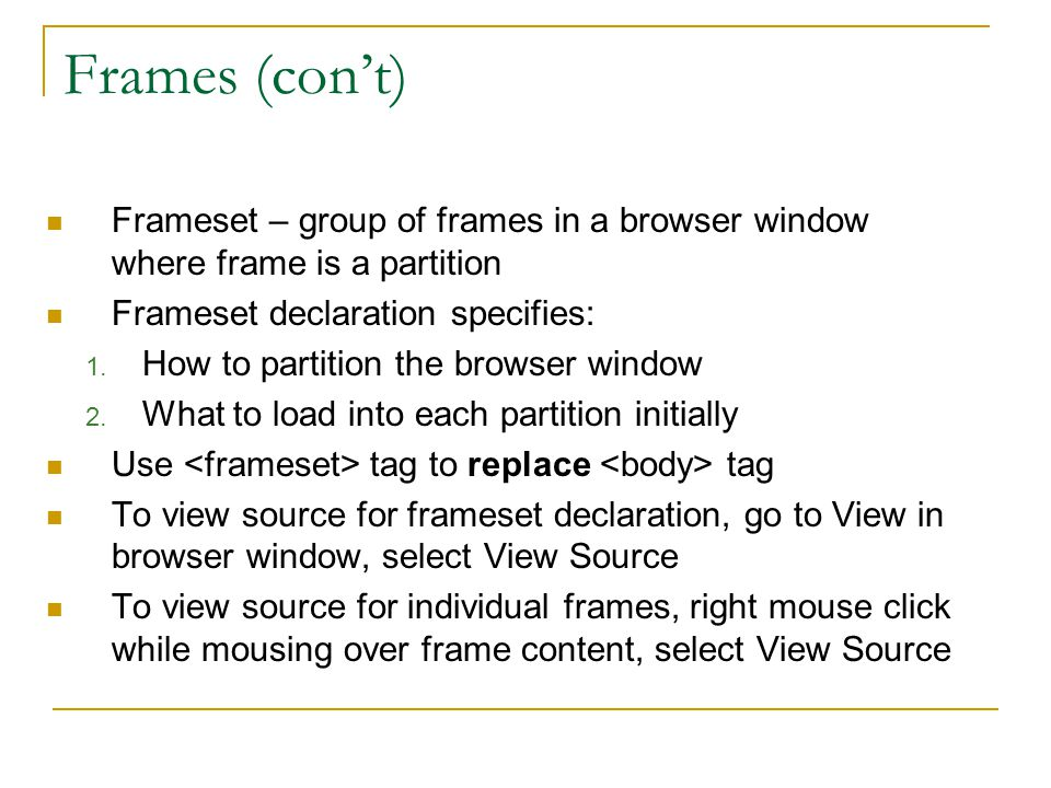 Frames (con't) Frameset – group of frames in a browser window where frame is a partition. Frameset declaration specifies: