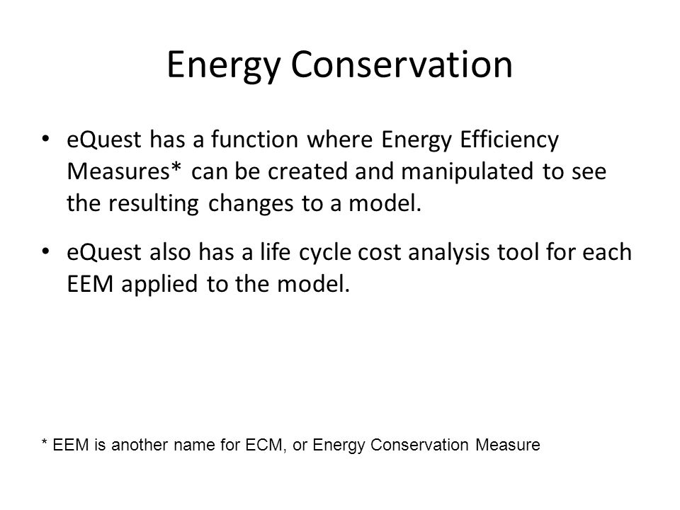 Energy Conservation eQuest has a function where Energy Efficiency Measures* can be created and manipulated to see the resulting changes to a model.