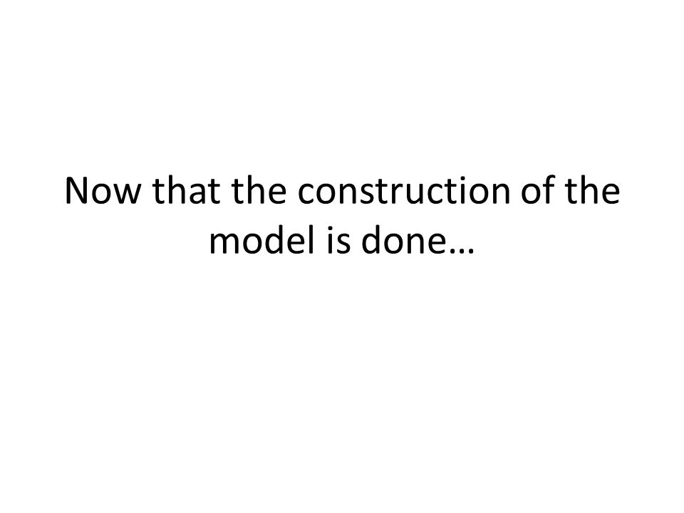Now that the construction of the model is done…