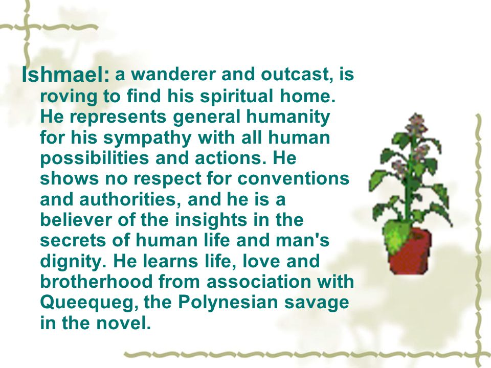 Ishmael: a wanderer and outcast, is roving to find his spiritual home