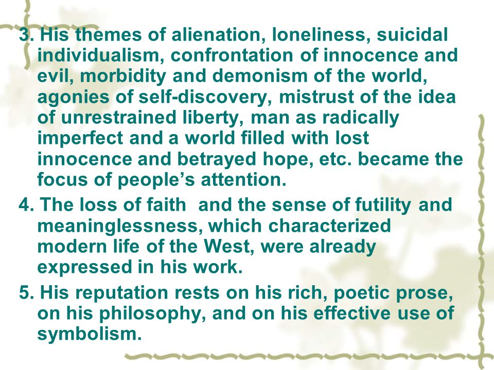3. His themes of alienation, loneliness, suicidal individualism, confrontation of innocence and evil, morbidity and demonism of the world, agonies of self-discovery, mistrust of the idea of unrestrained liberty, man as radically imperfect and a world filled with lost innocence and betrayed hope, etc. became the focus of people's attention.