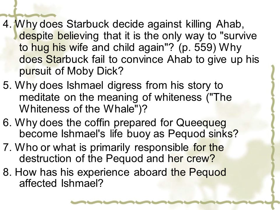 4. Why does Starbuck decide against killing Ahab, despite believing that it is the only way to survive to hug his wife and child again (p. 559) Why does Starbuck fail to convince Ahab to give up his pursuit of Moby Dick
