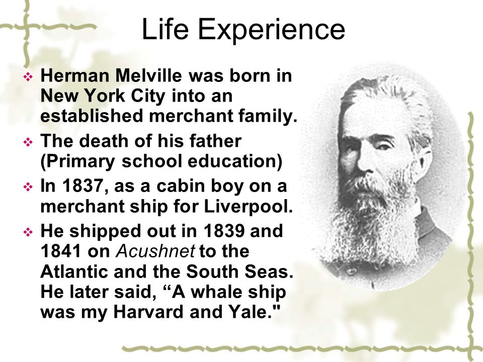 Life Experience Herman Melville was born in New York City into an established merchant family. The death of his father (Primary school education)