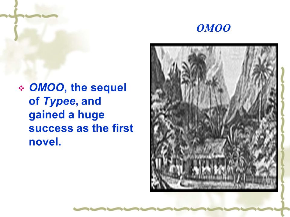 OMOO OMOO, the sequel of Typee, and gained a huge success as the first novel.