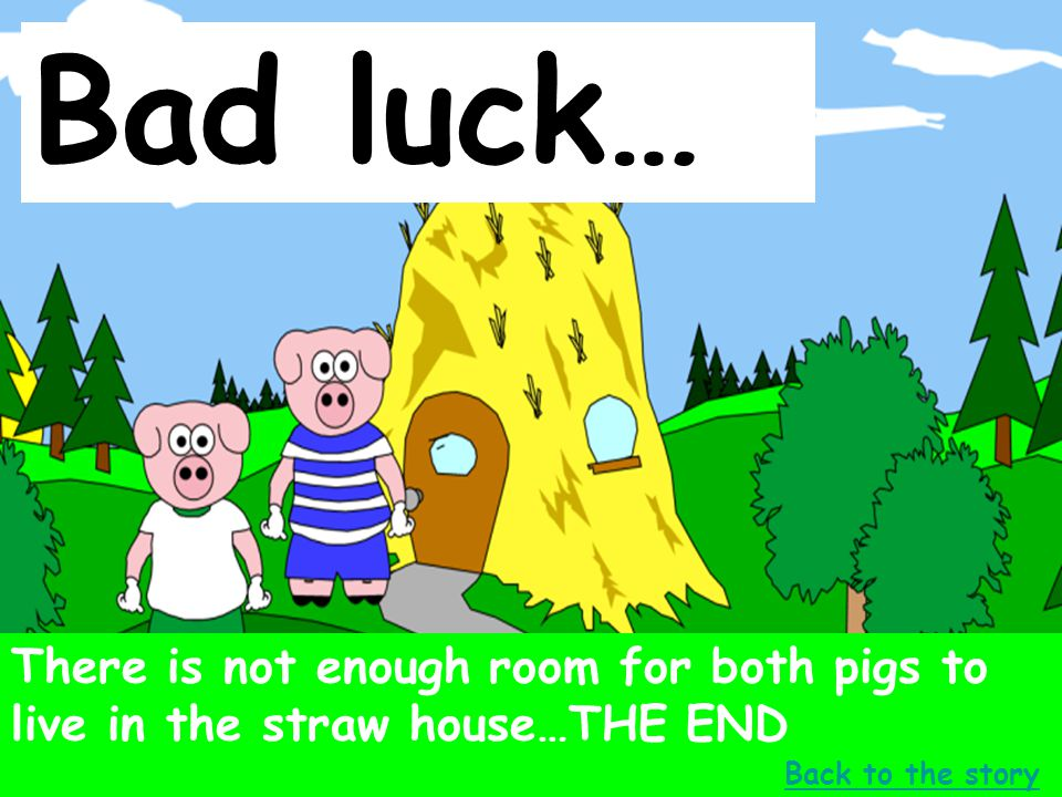 Bad luck… There is not enough room for both pigs to live in the straw house…THE END.