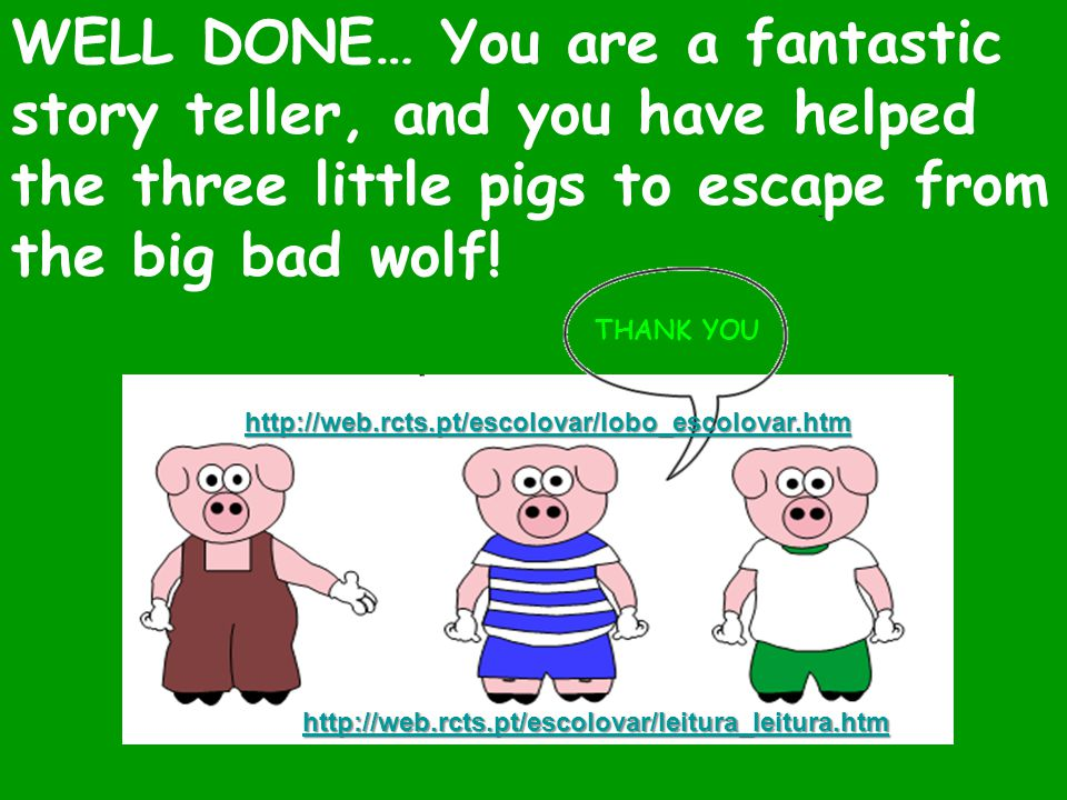 WELL DONE… You are a fantastic story teller, and you have helped the three little pigs to escape from the big bad wolf!