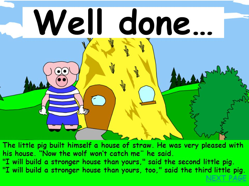 Well done… The little pig built himself a house of straw. He was very pleased with his house. Now the wolf won't catch me¨ he said.
