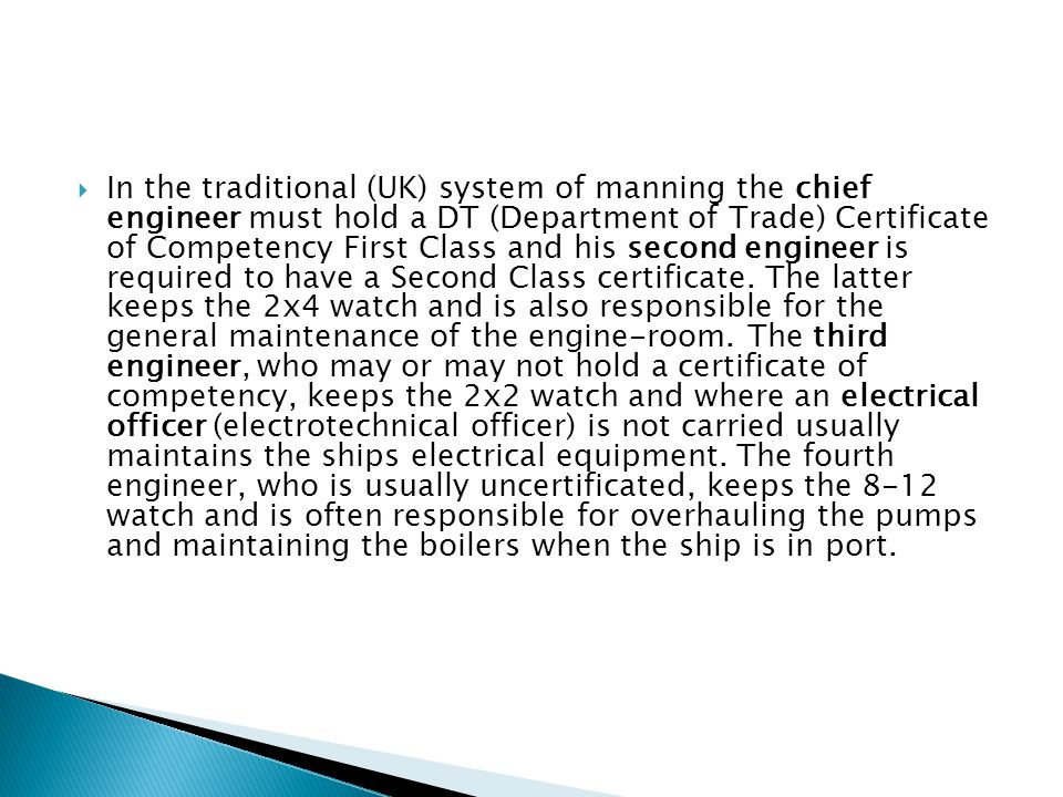 In the traditional (UK) system of manning the chief engineer must hold a DT (Department of Trade) Certificate of Competency First Class and his second engineer is required to have a Second Class certificate.