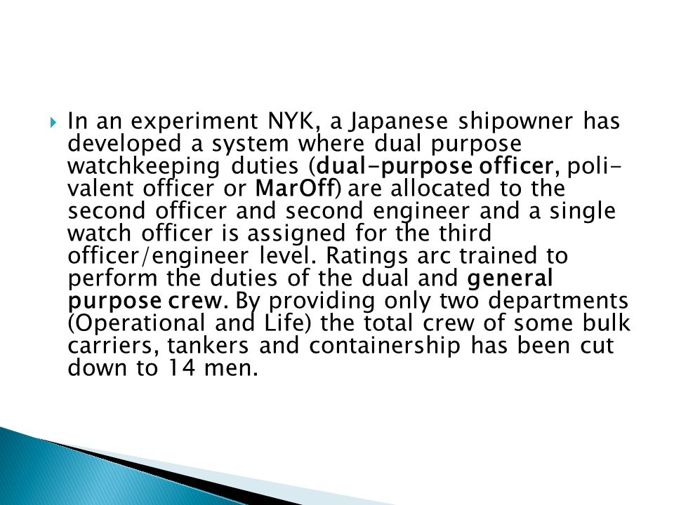 In an experiment NYK, a Japanese shipowner has developed a system where dual purpose watchkeeping duties (dual-purpose officer, poli- valent officer or MarOff) are allocated to the second officer and second engineer and a single watch officer is assigned for the third officer/engineer level.
