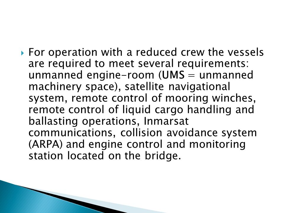 For operation with a reduced crew the vessels are required to meet several requirements: unmanned engine-room (UMS = unmanned machinery space), satellite navigational system, remote control of mooring winches, remote control of liquid cargo handling and ballasting operations, Inmarsat communications, collision avoidance system (ARPA) and engine control and monitoring station located on the bridge.