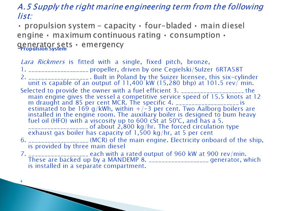 A.5 Supply the right marine engineering term from the following list: • propulsion system - capacity • four-bladed • main diesel engine • maximum continuous rating • consumption • generator sets • emergency