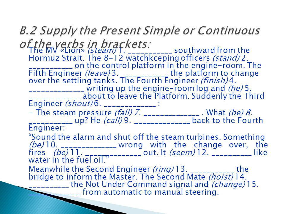 B.2 Supply the Present Simple or Continuous of the verbs in brackets: