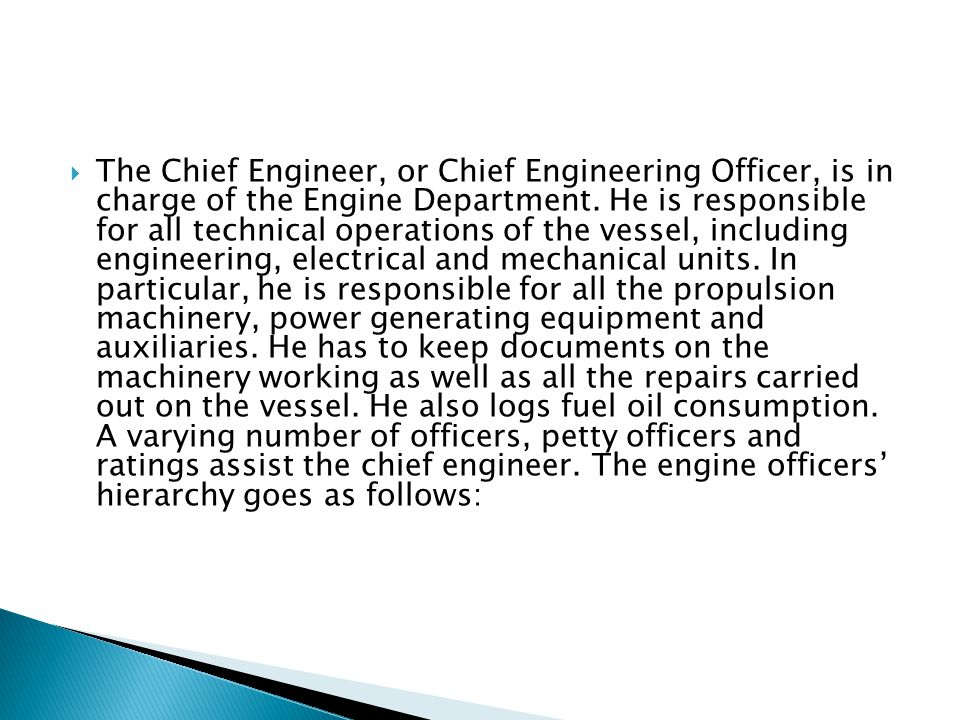 The Chief Engineer, or Chief Engineering Officer, is in charge of the Engine Department.